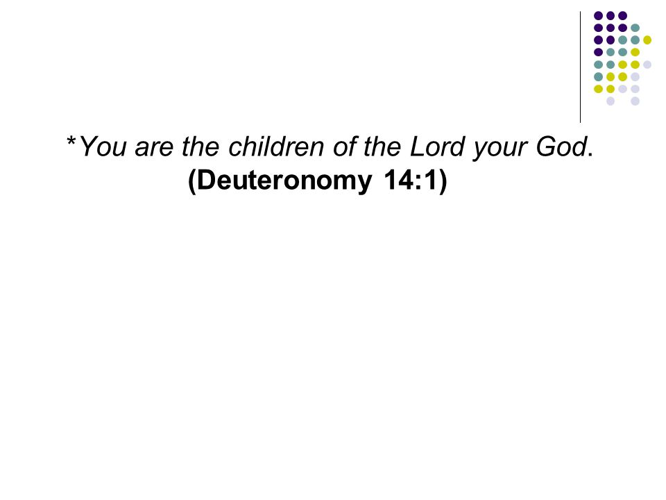 *You are the children of the Lord your God. (Deuteronomy 14:1)
