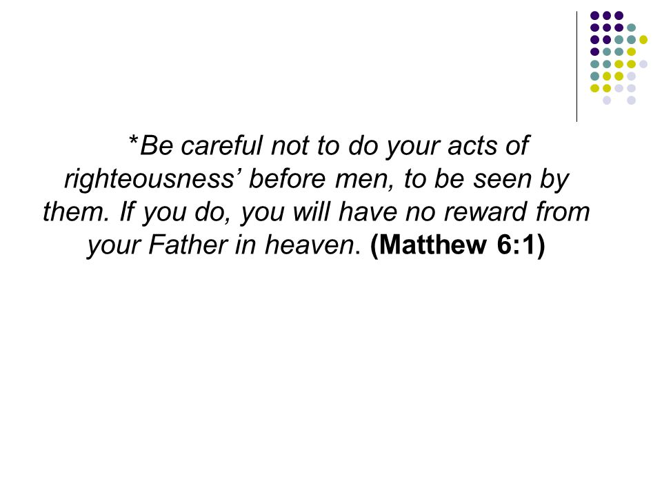 *Be careful not to do your acts of righteousness' before men, to be seen by them.