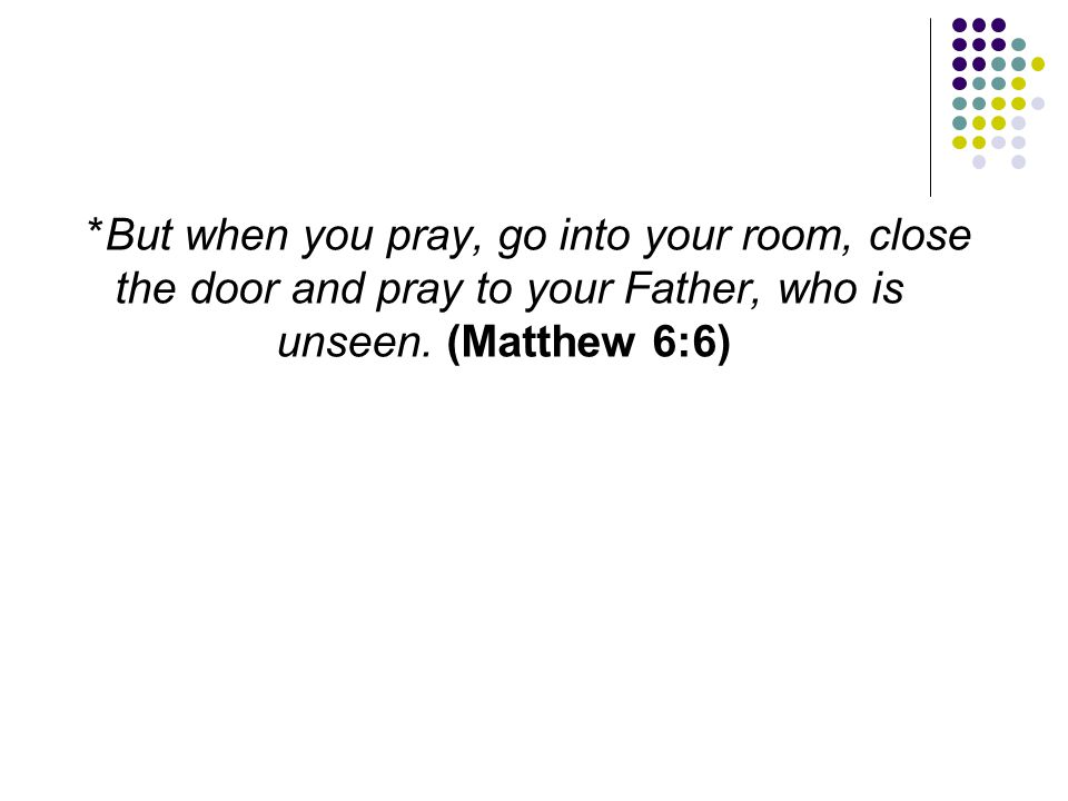 *But when you pray, go into your room, close the door and pray to your Father, who is unseen.