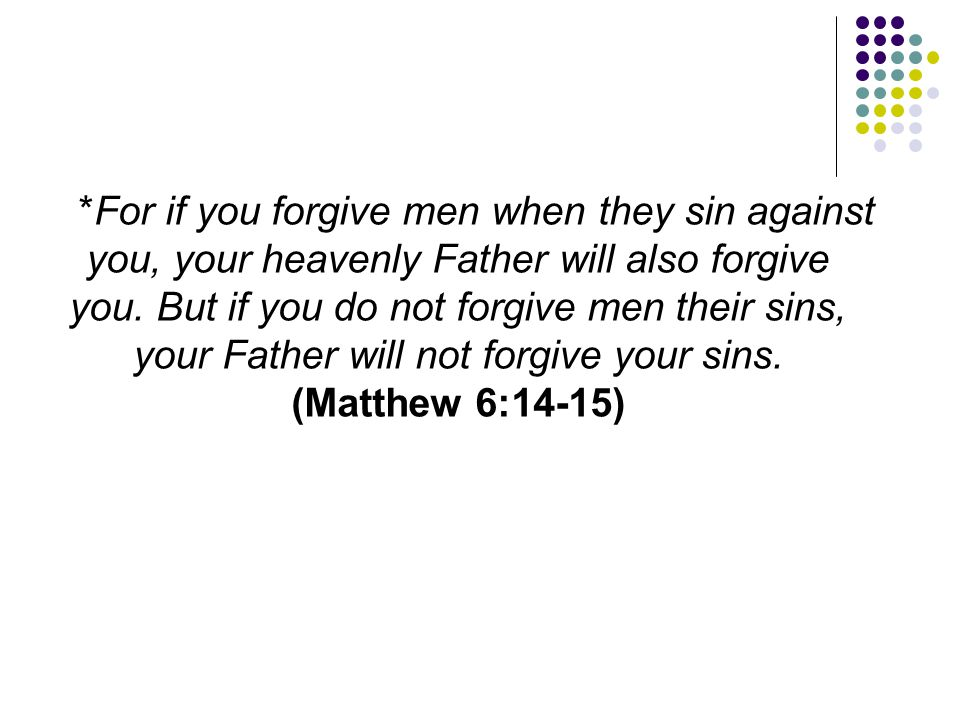 *For if you forgive men when they sin against you, your heavenly Father will also forgive you.