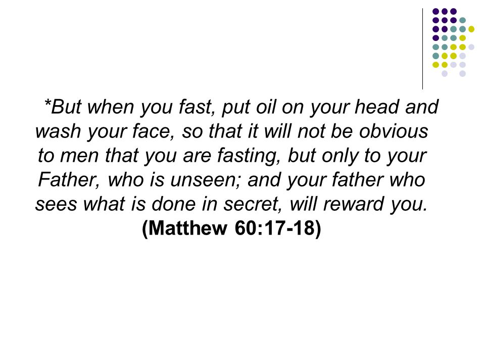 *But when you fast, put oil on your head and wash your face, so that it will not be obvious to men that you are fasting, but only to your Father, who is unseen; and your father who sees what is done in secret, will reward you.