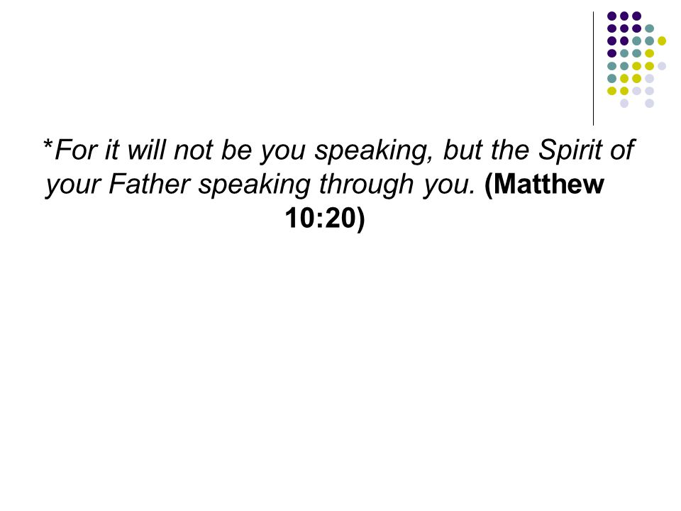 *For it will not be you speaking, but the Spirit of your Father speaking through you.