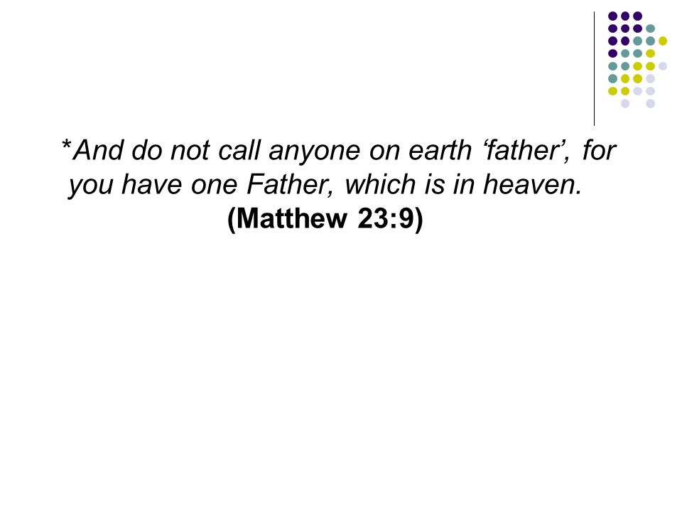 *And do not call anyone on earth 'father', for you have one Father, which is in heaven.
