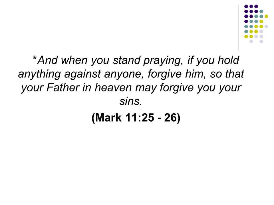 *And when you stand praying, if you hold anything against anyone, forgive him, so that your Father in heaven may forgive you your sins.