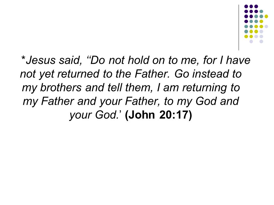 *Jesus said, ''Do not hold on to me, for I have not yet returned to the Father.