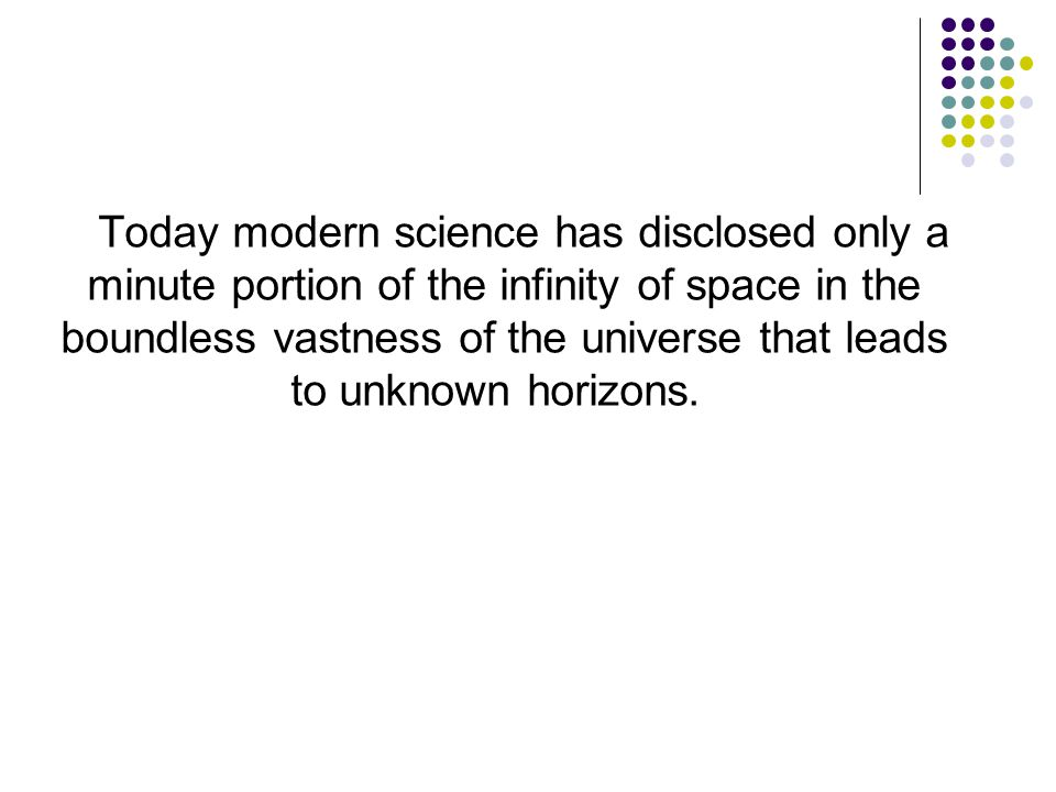 Today modern science has disclosed only a minute portion of the infinity of space in the boundless vastness of the universe that leads to unknown horizons.