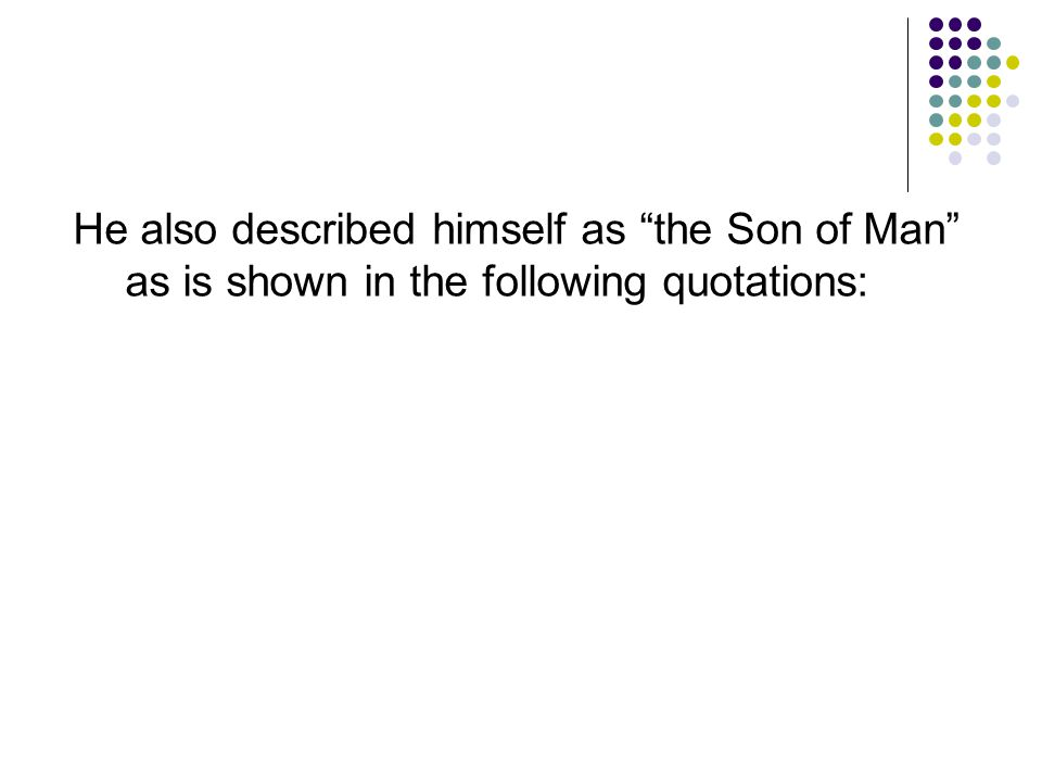 He also described himself as the Son of Man as is shown in the following quotations: