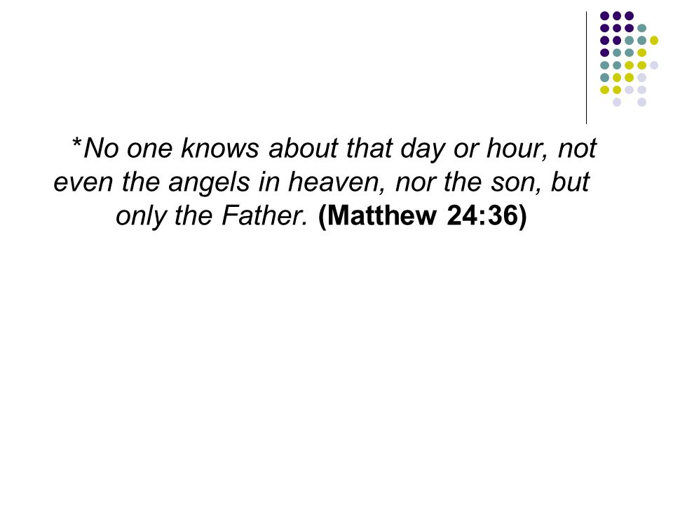 *No one knows about that day or hour, not even the angels in heaven, nor the son, but only the Father.