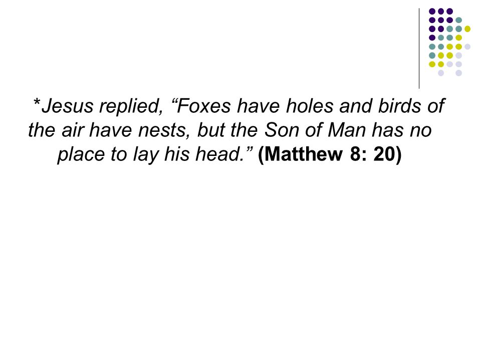 *Jesus replied, Foxes have holes and birds of the air have nests, but the Son of Man has no place to lay his head. (Matthew 8: 20)