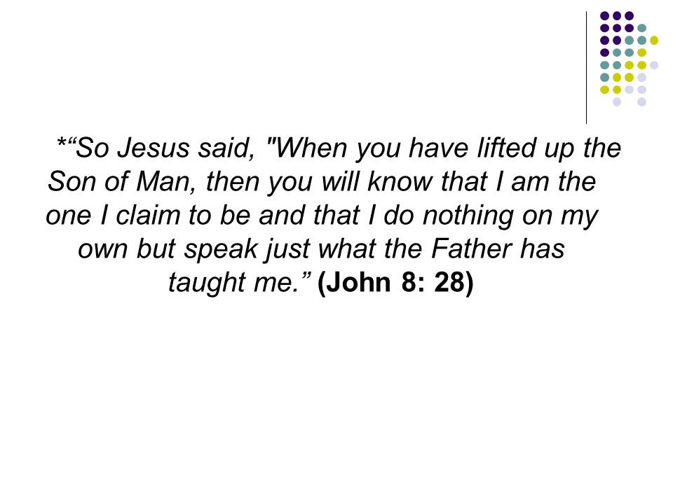 * So Jesus said, When you have lifted up the Son of Man, then you will know that I am the one I claim to be and that I do nothing on my own but speak just what the Father has taught me. (John 8: 28)