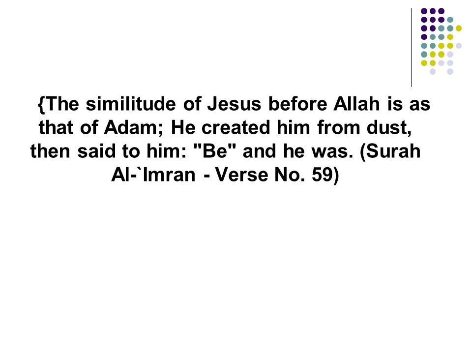 {The similitude of Jesus before Allah is as that of Adam; He created him from dust, then said to him: Be and he was.