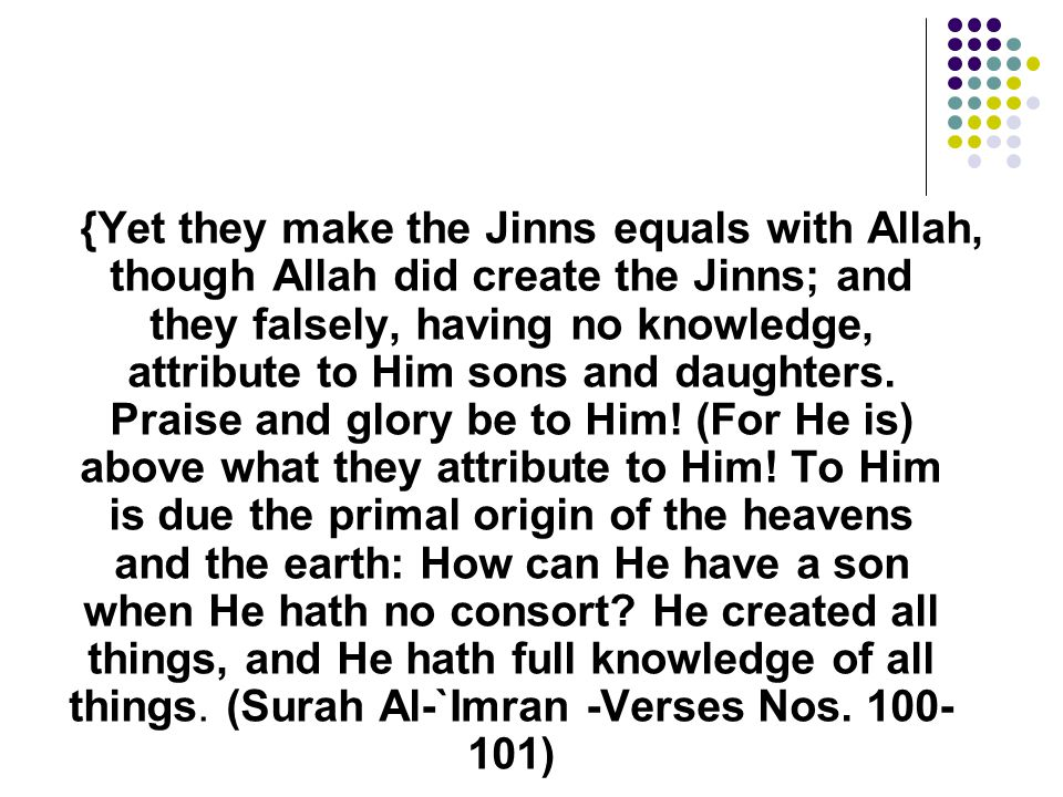 {Yet they make the Jinns equals with Allah, though Allah did create the Jinns; and they falsely, having no knowledge, attribute to Him sons and daughters.