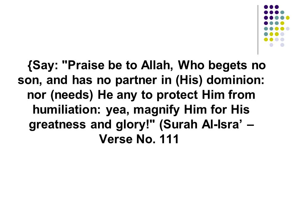 {Say: Praise be to Allah, Who begets no son, and has no partner in (His) dominion: nor (needs) He any to protect Him from humiliation: yea, magnify Him for His greatness and glory! (Surah Al-Isra' – Verse No.