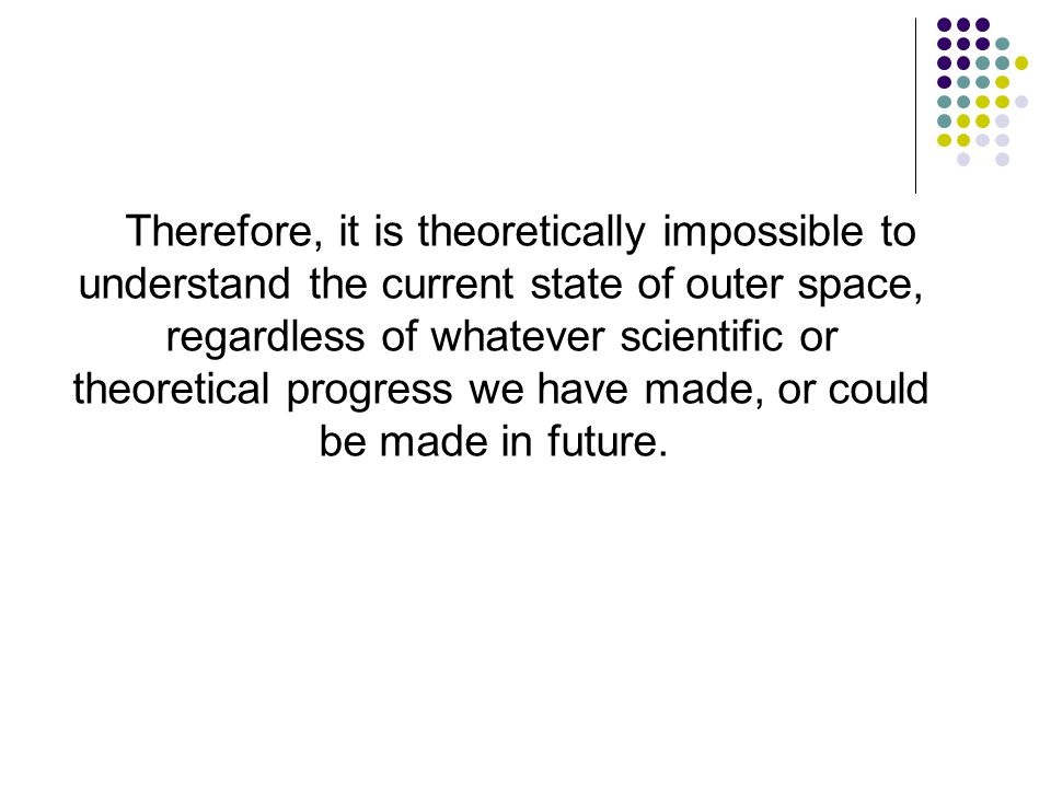 Therefore, it is theoretically impossible to understand the current state of outer space, regardless of whatever scientific or theoretical progress we have made, or could be made in future.