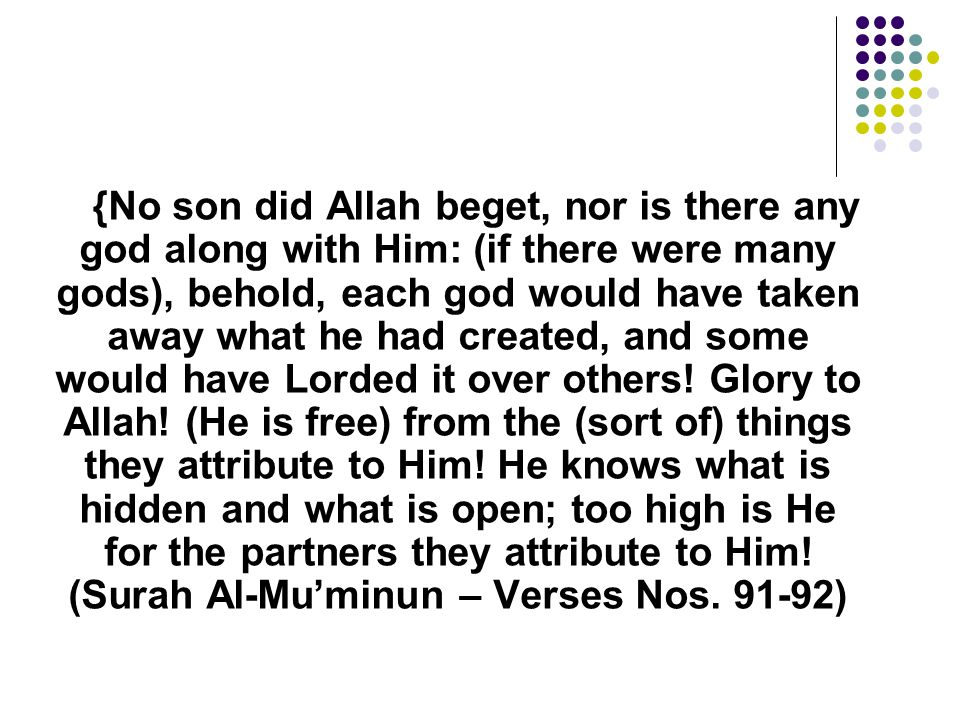 {No son did Allah beget, nor is there any god along with Him: (if there were many gods), behold, each god would have taken away what he had created, and some would have Lorded it over others.