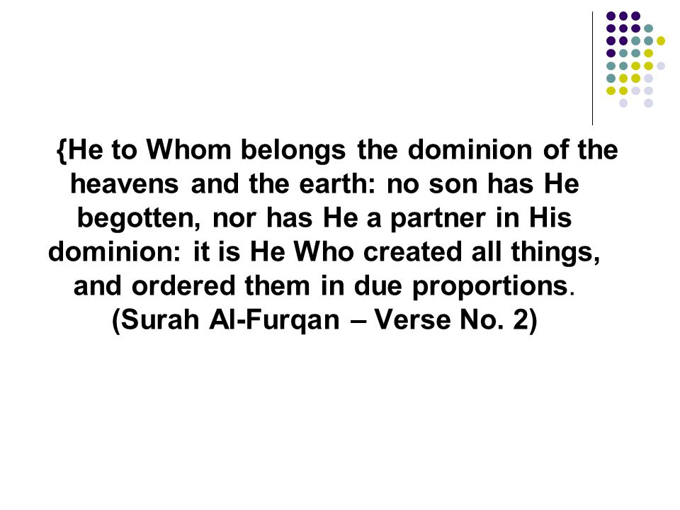 {He to Whom belongs the dominion of the heavens and the earth: no son has He begotten, nor has He a partner in His dominion: it is He Who created all things, and ordered them in due proportions.