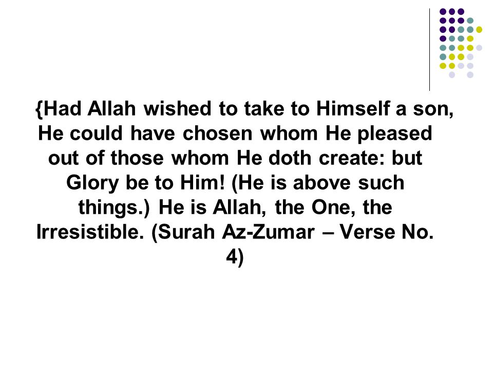 {Had Allah wished to take to Himself a son, He could have chosen whom He pleased out of those whom He doth create: but Glory be to Him.