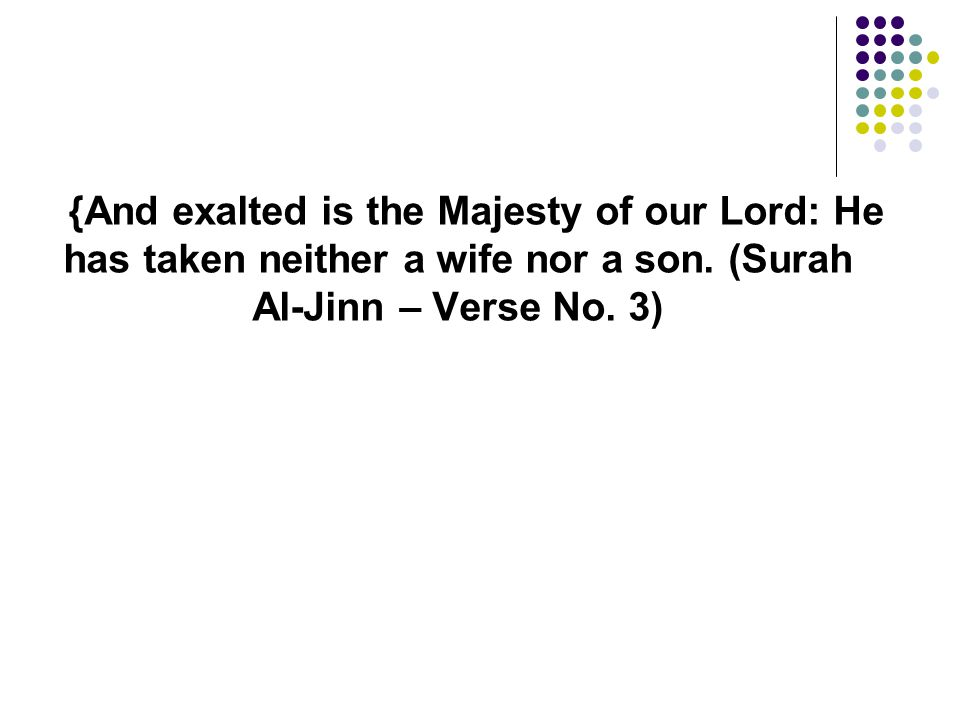 {And exalted is the Majesty of our Lord: He has taken neither a wife nor a son.