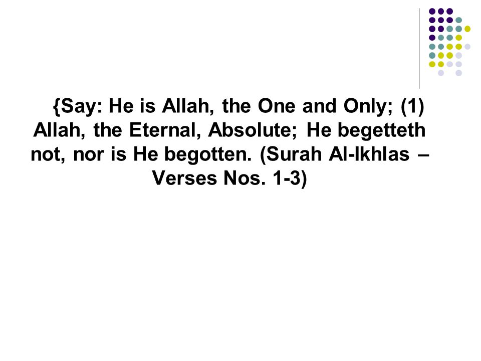 {Say: He is Allah, the One and Only; (1) Allah, the Eternal, Absolute; He begetteth not, nor is He begotten.
