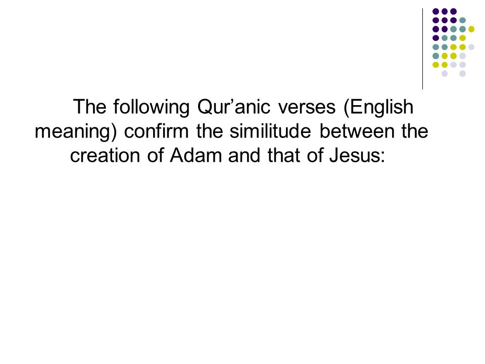 The following Qur'anic verses (English meaning) confirm the similitude between the creation of Adam and that of Jesus: