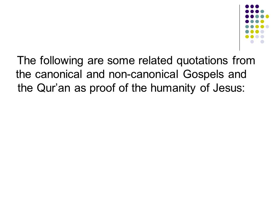 The following are some related quotations from the canonical and non-canonical Gospels and the Qur'an as proof of the humanity of Jesus: