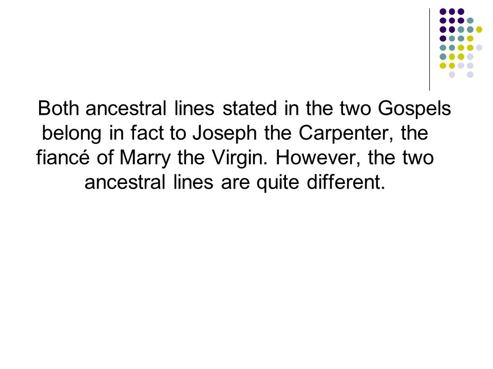 Both ancestral lines stated in the two Gospels belong in fact to Joseph the Carpenter, the fiancé of Marry the Virgin.