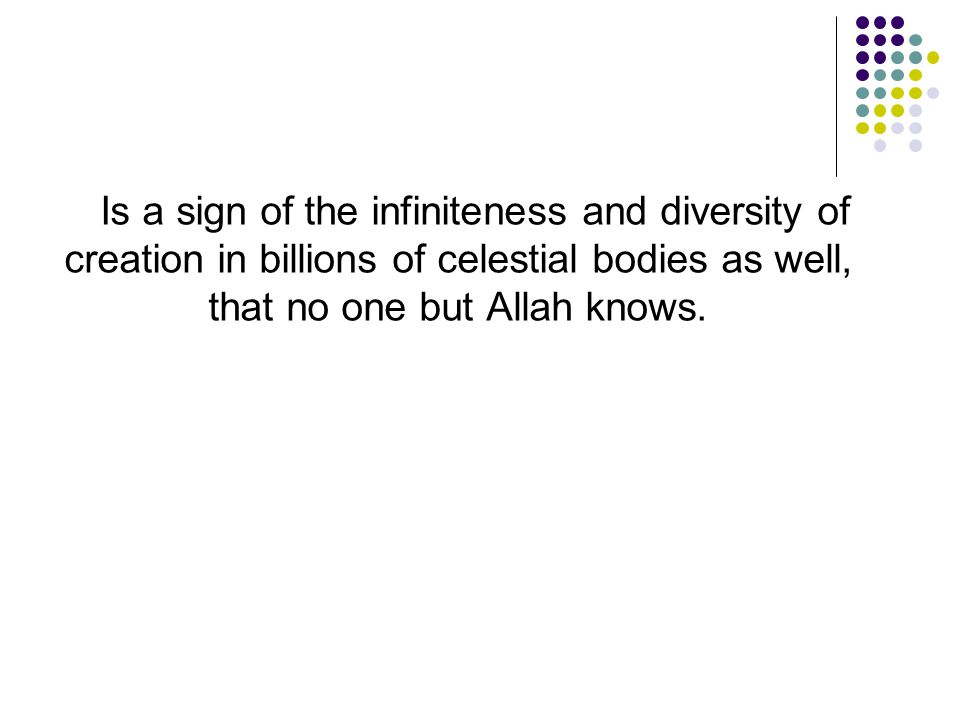 Is a sign of the infiniteness and diversity of creation in billions of celestial bodies as well, that no one but Allah knows.