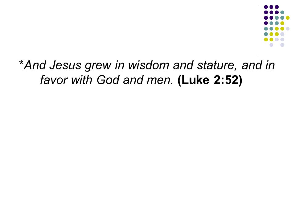 And Jesus grew in wisdom and stature, and in favor with God and men