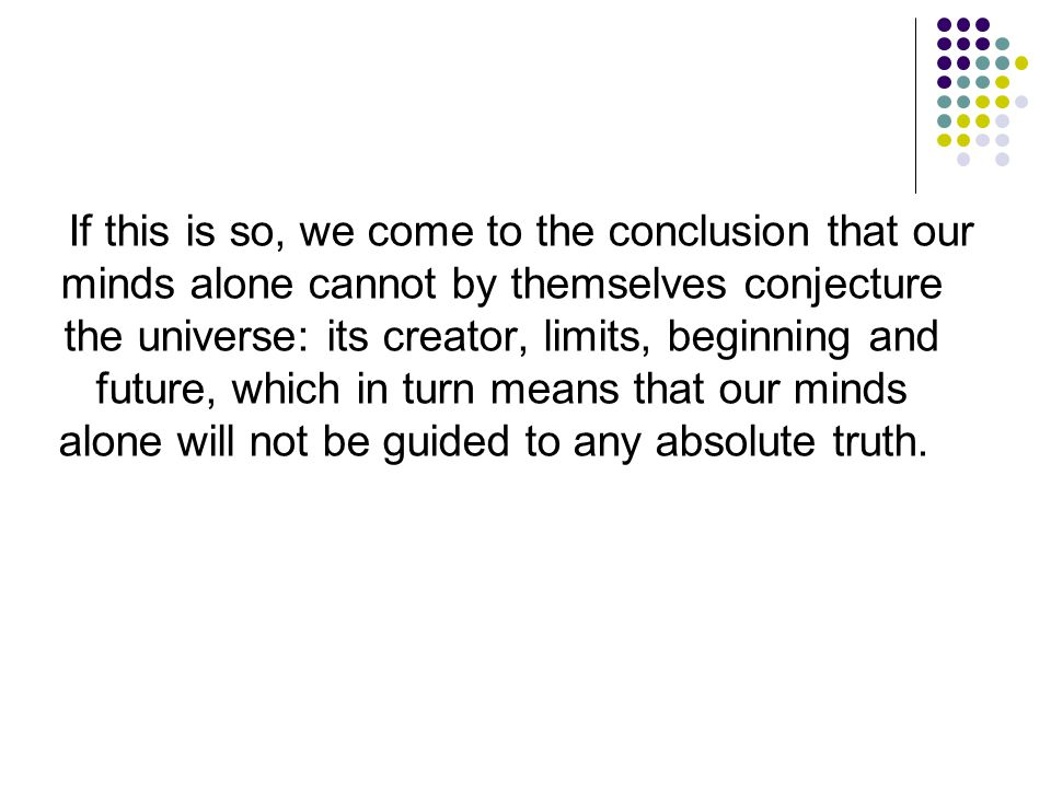 If this is so, we come to the conclusion that our minds alone cannot by themselves conjecture the universe: its creator, limits, beginning and future, which in turn means that our minds alone will not be guided to any absolute truth.