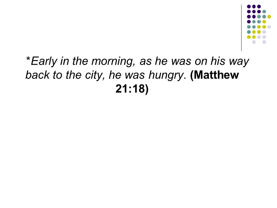 *Early in the morning, as he was on his way back to the city, he was hungry. (Matthew 21:18)