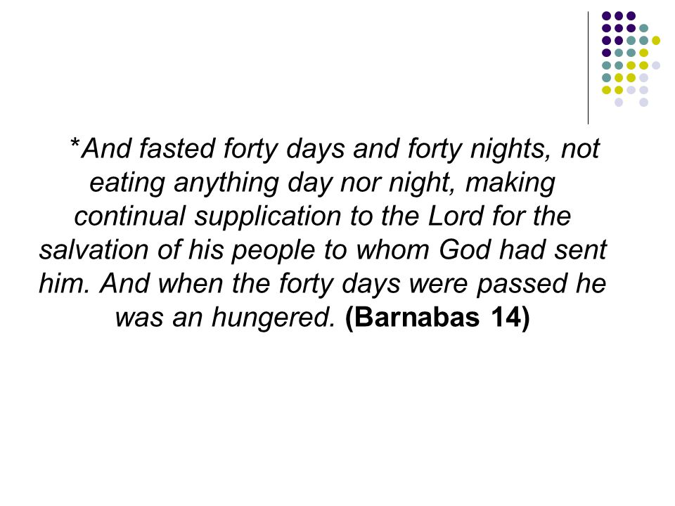 *And fasted forty days and forty nights, not eating anything day nor night, making continual supplication to the Lord for the salvation of his people to whom God had sent him.