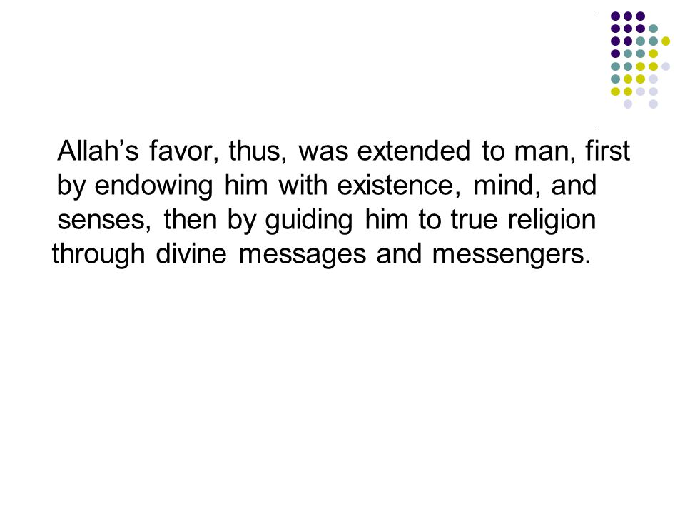 Allah's favor, thus, was extended to man, first by endowing him with existence, mind, and senses, then by guiding him to true religion through divine messages and messengers.