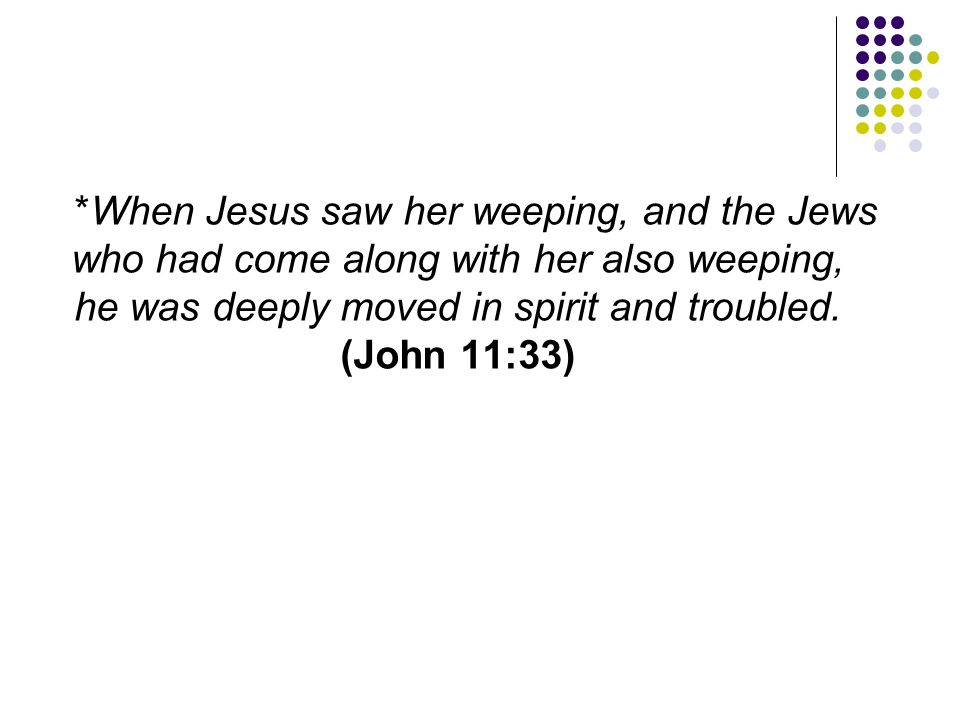 *When Jesus saw her weeping, and the Jews who had come along with her also weeping, he was deeply moved in spirit and troubled.