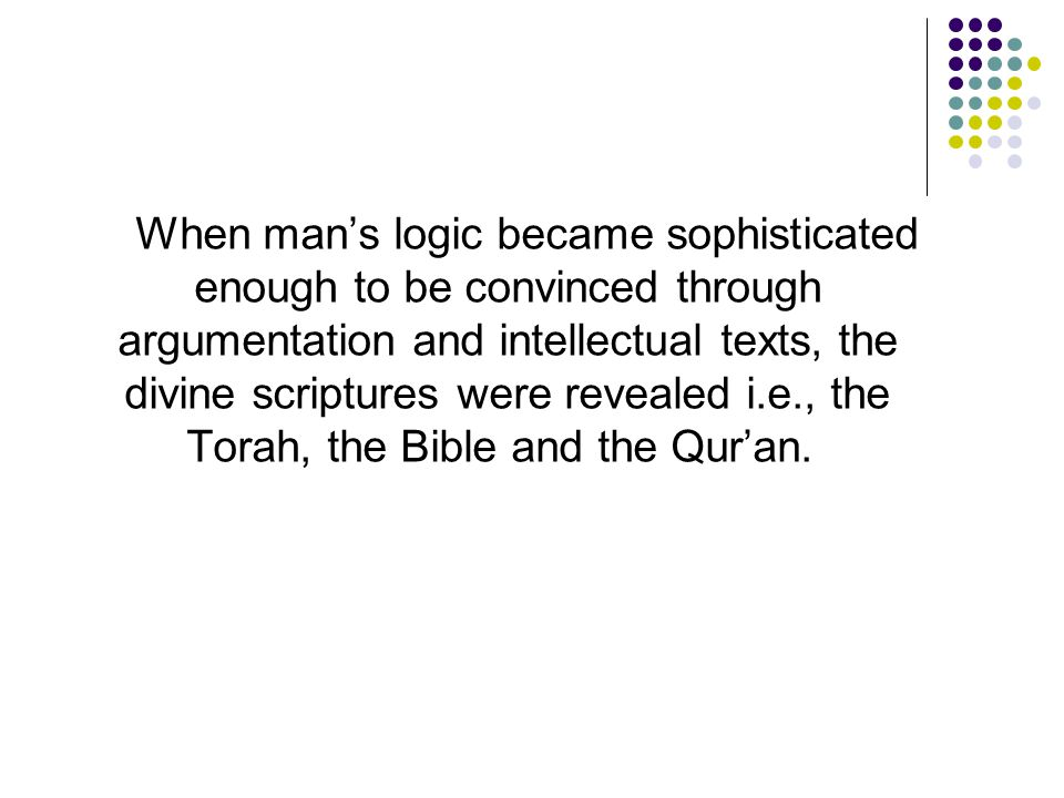 When man's logic became sophisticated enough to be convinced through argumentation and intellectual texts, the divine scriptures were revealed i.e., the Torah, the Bible and the Qur'an.