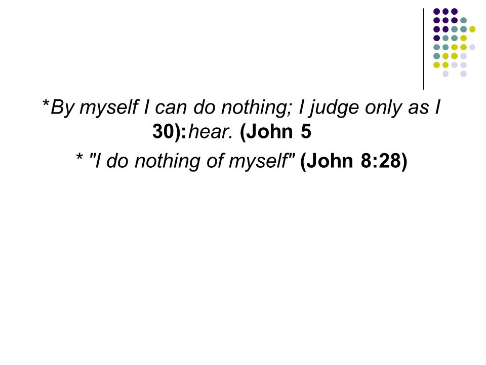 *By myself I can do nothing; I judge only as I hear. (John 5:30)