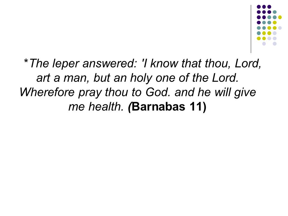 *The leper answered: I know that thou, Lord, art a man, but an holy one of the Lord.