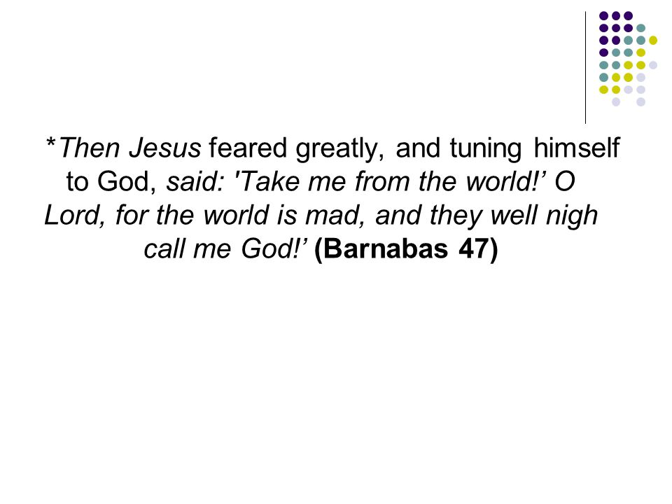 *Then Jesus feared greatly, and tuning himself to God, said: Take me from the world!' O Lord, for the world is mad, and they well nigh call me God!' (Barnabas 47)