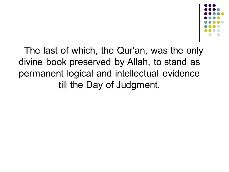 The last of which, the Qur'an, was the only divine book preserved by Allah, to stand as permanent logical and intellectual evidence till the Day of Judgment.