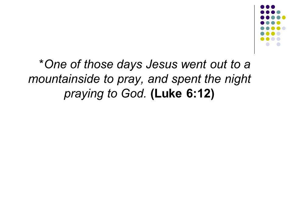 *One of those days Jesus went out to a mountainside to pray, and spent the night praying to God.