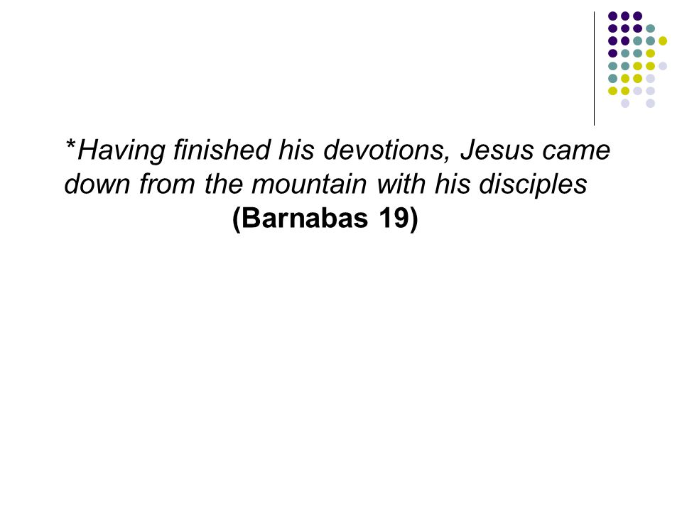 *Having finished his devotions, Jesus came down from the mountain with his disciples (Barnabas 19)
