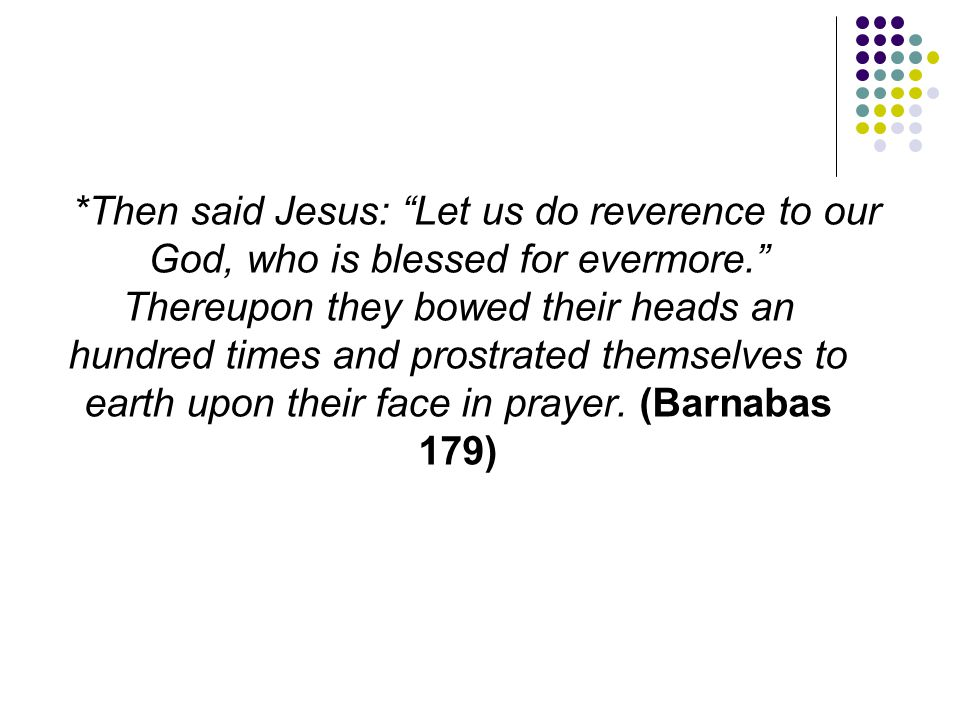 *Then said Jesus: Let us do reverence to our God, who is blessed for evermore. Thereupon they bowed their heads an hundred times and prostrated themselves to earth upon their face in prayer.