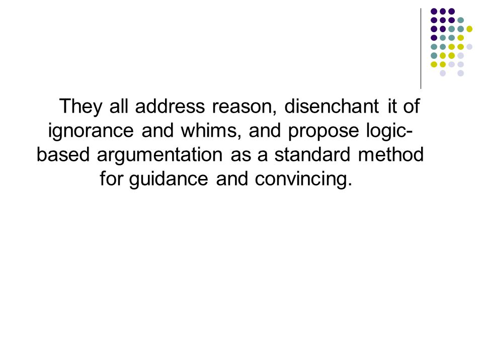 They all address reason, disenchant it of ignorance and whims, and propose logic-based argumentation as a standard method for guidance and convincing.