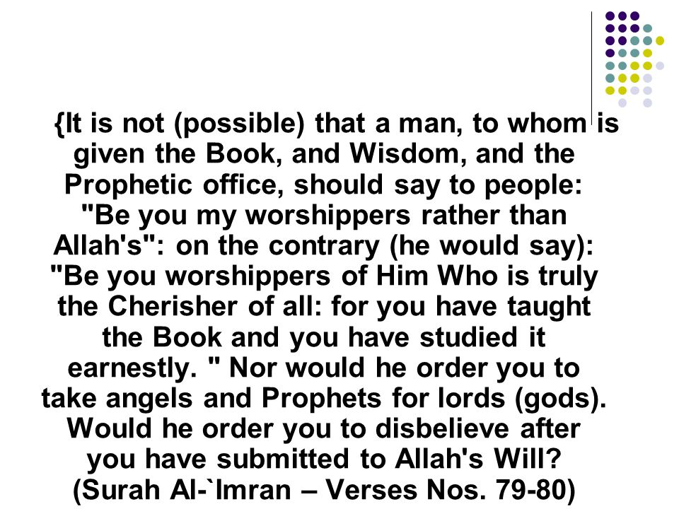 {It is not (possible) that a man, to whom is given the Book, and Wisdom, and the Prophetic office, should say to people: Be you my worshippers rather than Allah s : on the contrary (he would say): Be you worshippers of Him Who is truly the Cherisher of all: for you have taught the Book and you have studied it earnestly.
