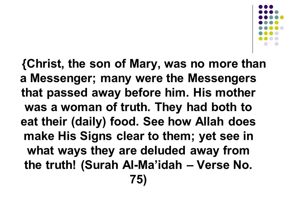 {Christ, the son of Mary, was no more than a Messenger; many were the Messengers that passed away before him.