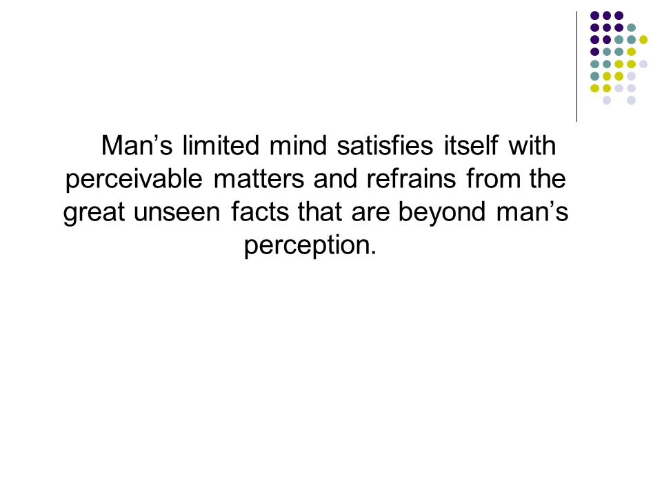 Man's limited mind satisfies itself with perceivable matters and refrains from the great unseen facts that are beyond man's perception.