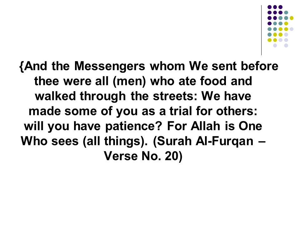 {And the Messengers whom We sent before thee were all (men) who ate food and walked through the streets: We have made some of you as a trial for others: will you have patience.