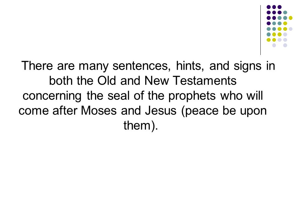 There are many sentences, hints, and signs in both the Old and New Testaments concerning the seal of the prophets who will come after Moses and Jesus (peace be upon them).
