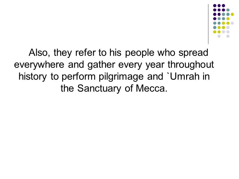 Also, they refer to his people who spread everywhere and gather every year throughout history to perform pilgrimage and `Umrah in the Sanctuary of Mecca.