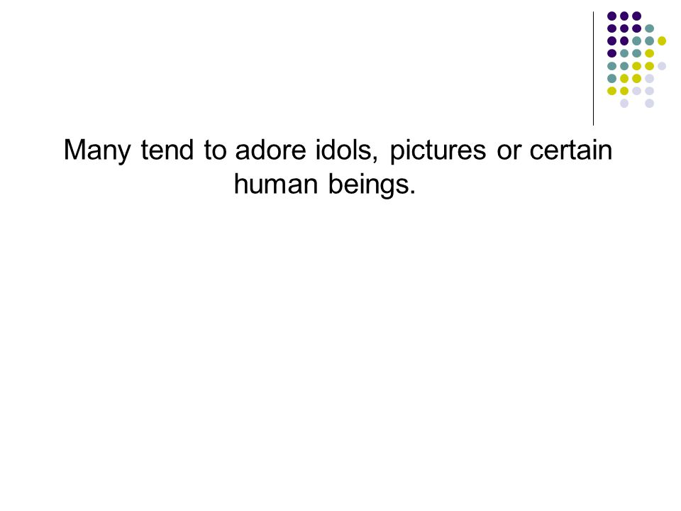 Many tend to adore idols, pictures or certain human beings.