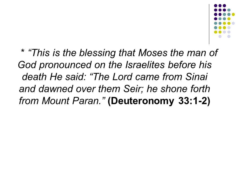 * This is the blessing that Moses the man of God pronounced on the Israelites before his death He said: The Lord came from Sinai and dawned over them Seir; he shone forth from Mount Paran. (Deuteronomy 33:1-2)